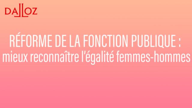 Réforme de la fonction publique : mieux reconnaître l'égalité femmes-hommes